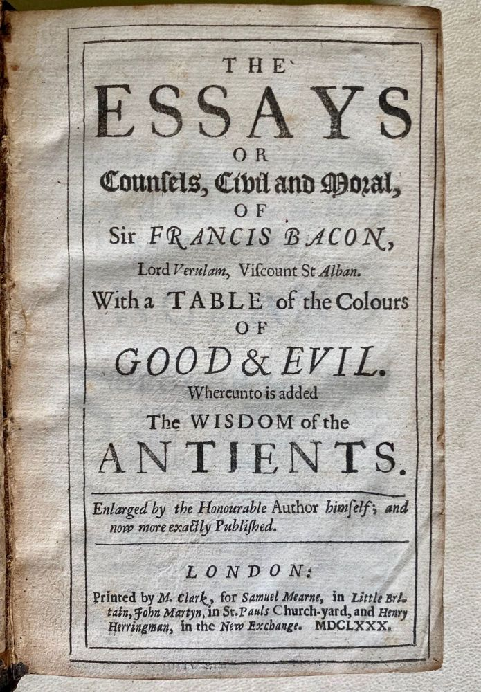 The essays or counsels, civil and moral, of Sir Francis Bacon, Lord Verulam, Viscount St Alban. With a table of the colours of good & evil. Whereunto is added the wisdom of the antients. Enlarged by the honourable author himself; and now more exactly published. Francis Bacon Bacon.